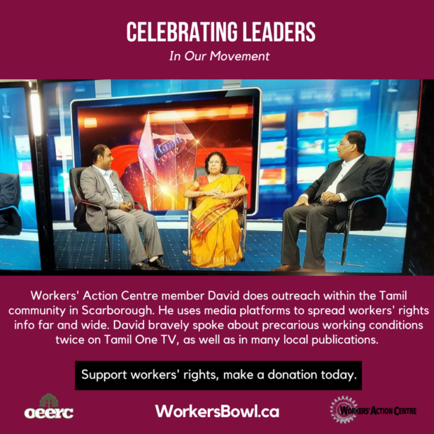 Celebrating Leaders in Our Movement. Workers' Action Centre member David does outreach in the Tamil community in Scarborough, and uses media platforms to spread workers' rights info far and wide.... Support workers' rights, make a donation today. WorkersBowl.ca
